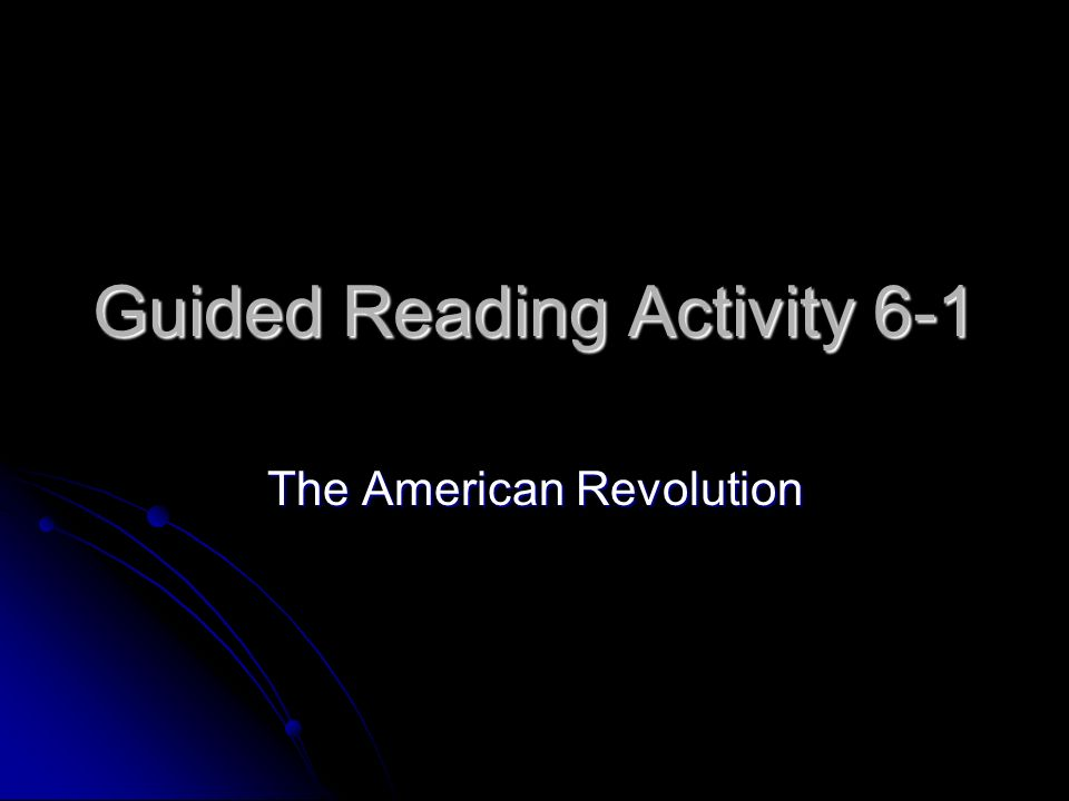 Guided Reading Activity 6-1 The American Revolution