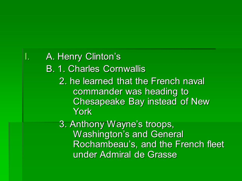 I.A. Henry Clintons B. 1. Charles Cornwallis 2. he learned that the French naval commander was heading to Chesapeake Bay instead of New York 2. he lea