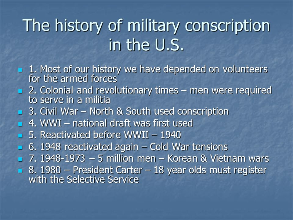 The history of military conscription in the U.S. 1. Most of our history we have depended on volunteers for the armed forces 1. Most of our history we