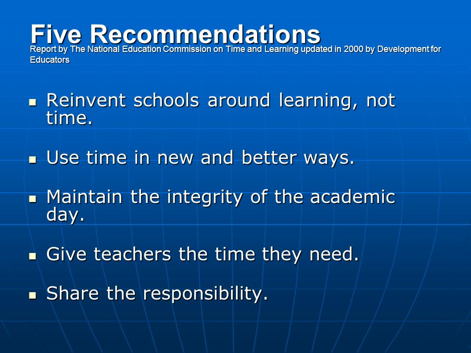 Five Recommendations Report by The National Education Commission on Time and Learning updated in 2000 by Development for Educators Reinvent schools around learning, not time.