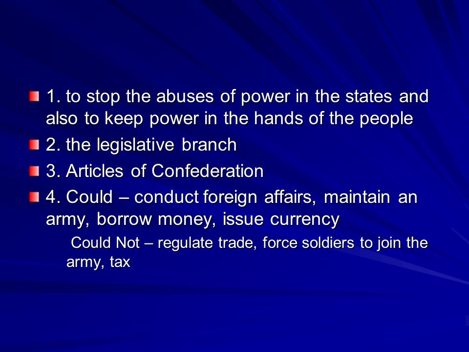 1. to stop the abuses of power in the states and also to keep power in the hands of the people 2. the legislative branch 3. Articles of Confederation