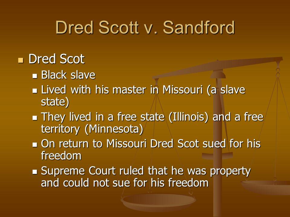 Dred Scott v. Sandford Dred Scot Dred Scot Black slave Black slave Lived with his master in Missouri (a slave state) Lived with his master in Missouri