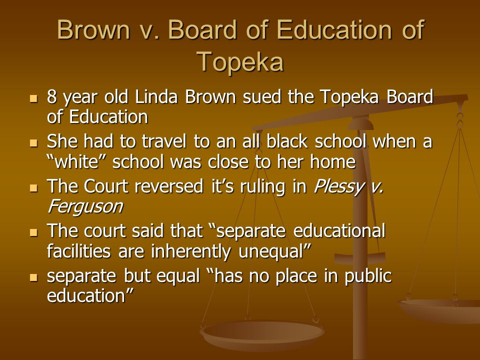 Brown v. Board of Education of Topeka 8 year old Linda Brown sued the Topeka Board of Education 8 year old Linda Brown sued the Topeka Board of Educat