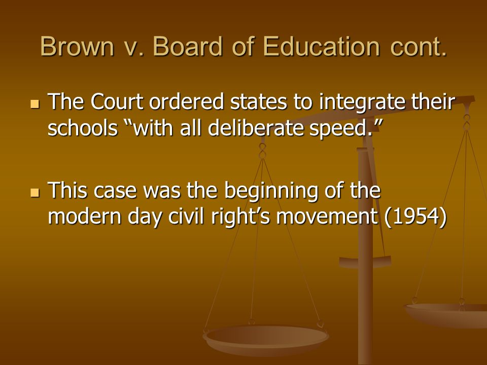 Brown v. Board of Education cont. The Court ordered states to integrate their schools with all deliberate speed. The Court ordered states to integrate