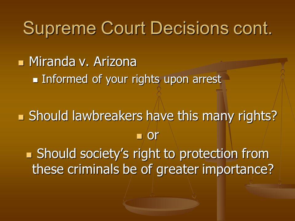 Supreme Court Decisions cont. Miranda v. Arizona Miranda v. Arizona Informed of your rights upon arrest Informed of your rights upon arrest Should law