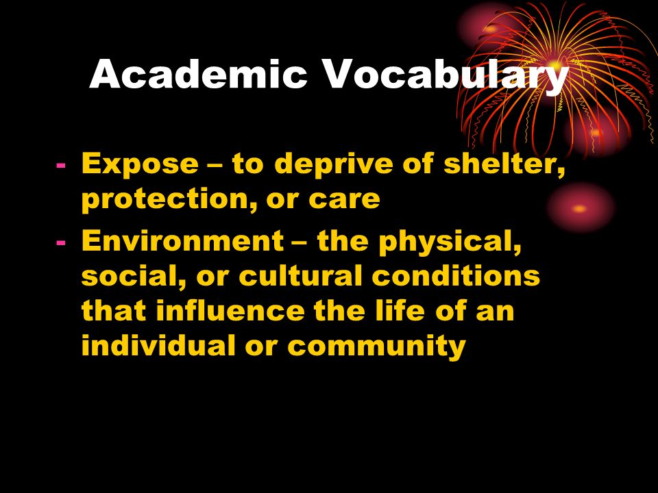 Academic Vocabulary -Expose – to deprive of shelter, protection, or care -Environment – the physical, social, or cultural conditions that influence th
