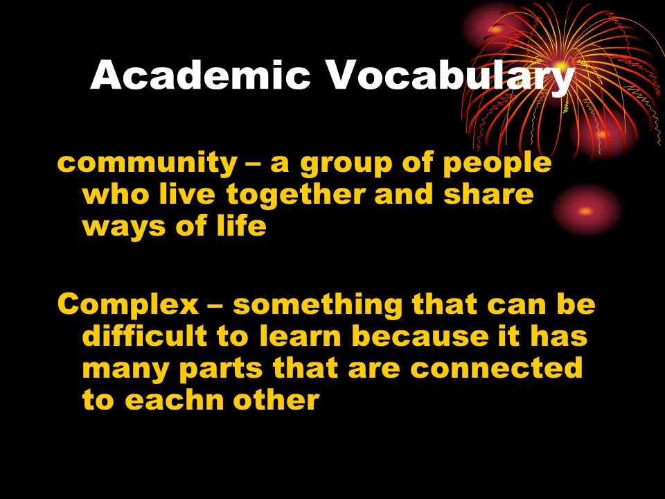Academic Vocabulary community – a group of people who live together and share ways of life Complex – something that can be difficult to learn because