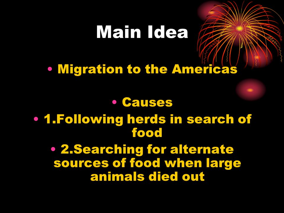 Main Idea Migration to the Americas Causes 1.Following herds in search of food 2.Searching for alternate sources of food when large animals died out