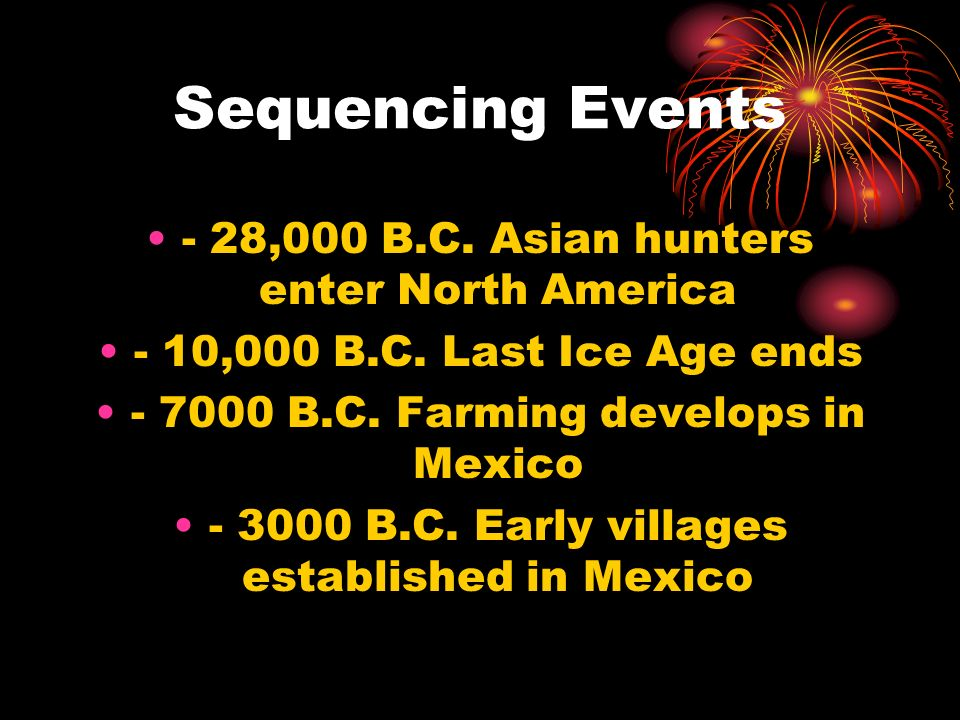 Sequencing Events - 28,000 B.C. Asian hunters enter North America - 10,000 B.C. Last Ice Age ends - 7000 B.C. Farming develops in Mexico - 3000 B.C. E
