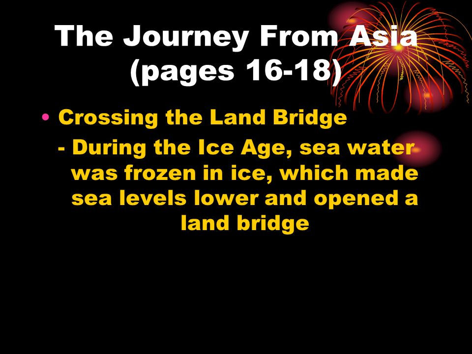 The Journey From Asia (pages 16-18) Crossing the Land Bridge - During the Ice Age, sea water was frozen in ice, which made sea levels lower and opened