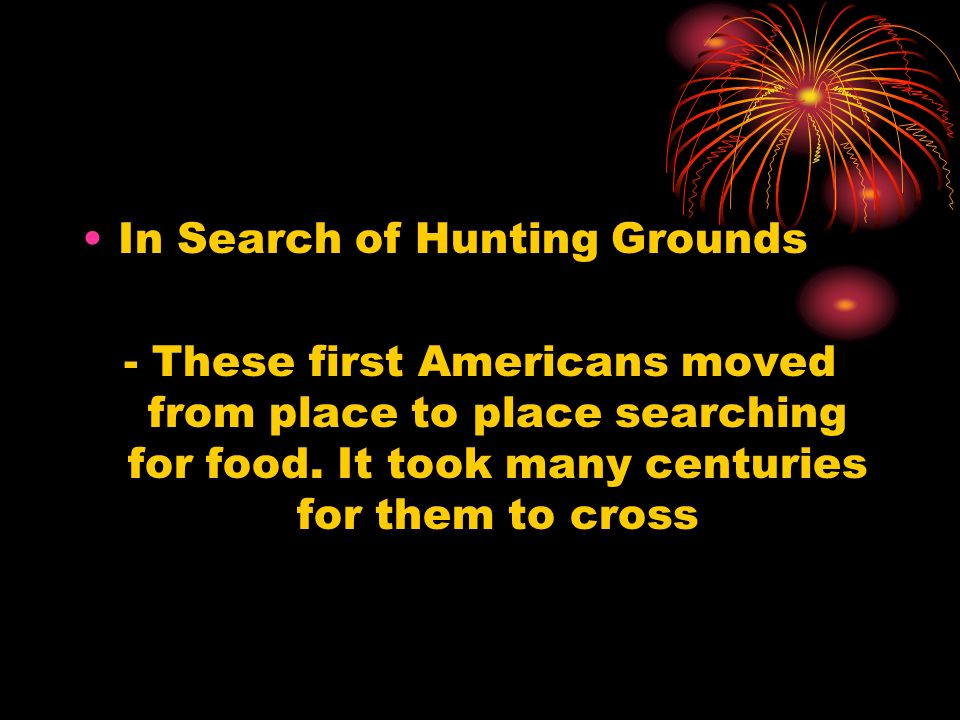 In Search of Hunting Grounds - These first Americans moved from place to place searching for food. It took many centuries for them to cross