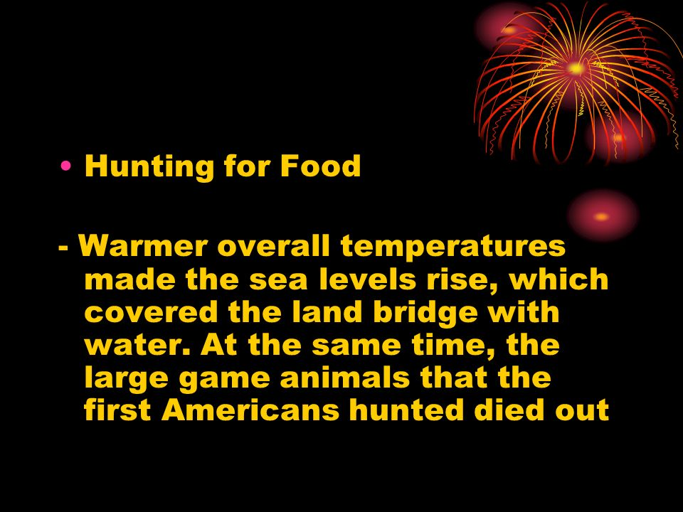 Hunting for Food - Warmer overall temperatures made the sea levels rise, which covered the land bridge with water. At the same time, the large game an