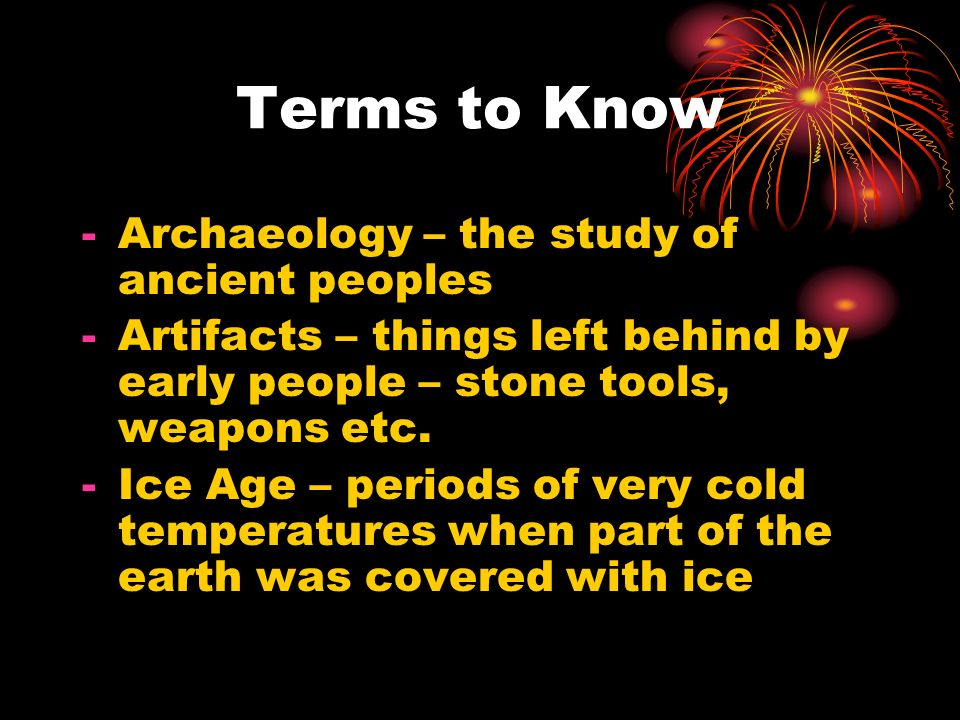Terms to Know -Archaeology – the study of ancient peoples -Artifacts – things left behind by early people – stone tools, weapons etc. -Ice Age – perio