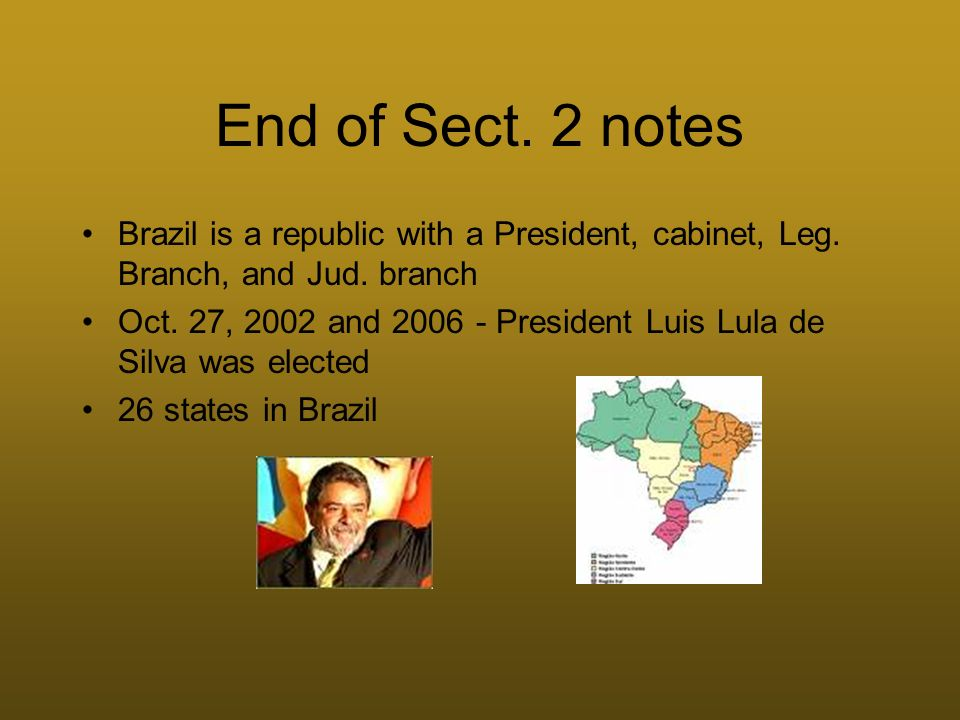 End of Sect. 2 notes Brazil is a republic with a President, cabinet, Leg. Branch, and Jud. branch Oct. 27, 2002 and 2006 - President Luis Lula de Silv
