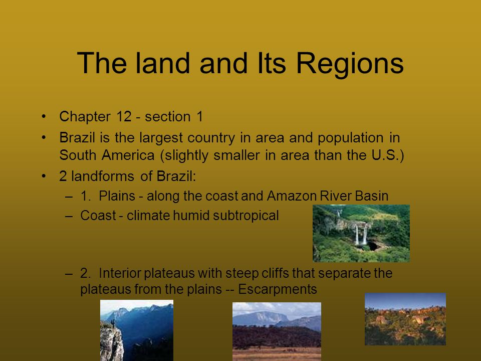 The land and Its Regions Chapter 12 - section 1 Brazil is the largest country in area and population in South America (slightly smaller in area than t