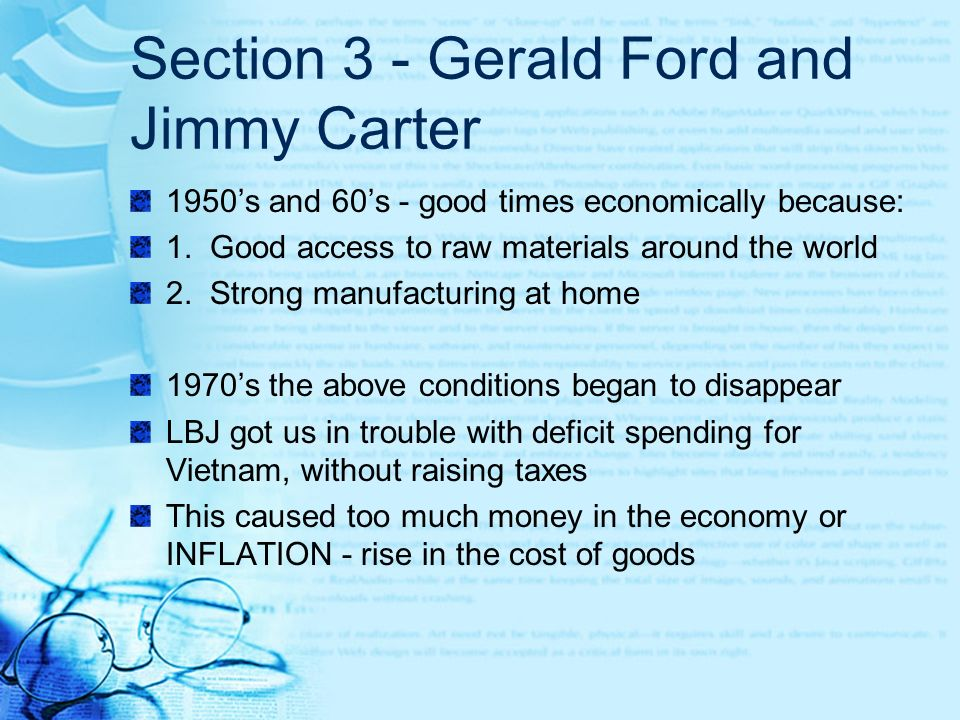 Section 3 - Gerald Ford and Jimmy Carter 1950s and 60s - good times economically because: 1. Good access to raw materials around the world 2. Strong m