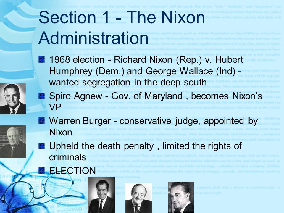 Section 1 - The Nixon Administration 1968 election - Richard Nixon (Rep.) v. Hubert Humphrey (Dem.) and George Wallace (Ind) - wanted segregation in t