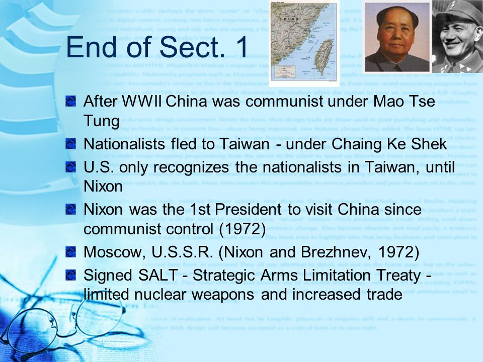 End of Sect. 1 After WWII China was communist under Mao Tse Tung Nationalists fled to Taiwan - under Chaing Ke Shek U.S. only recognizes the nationali