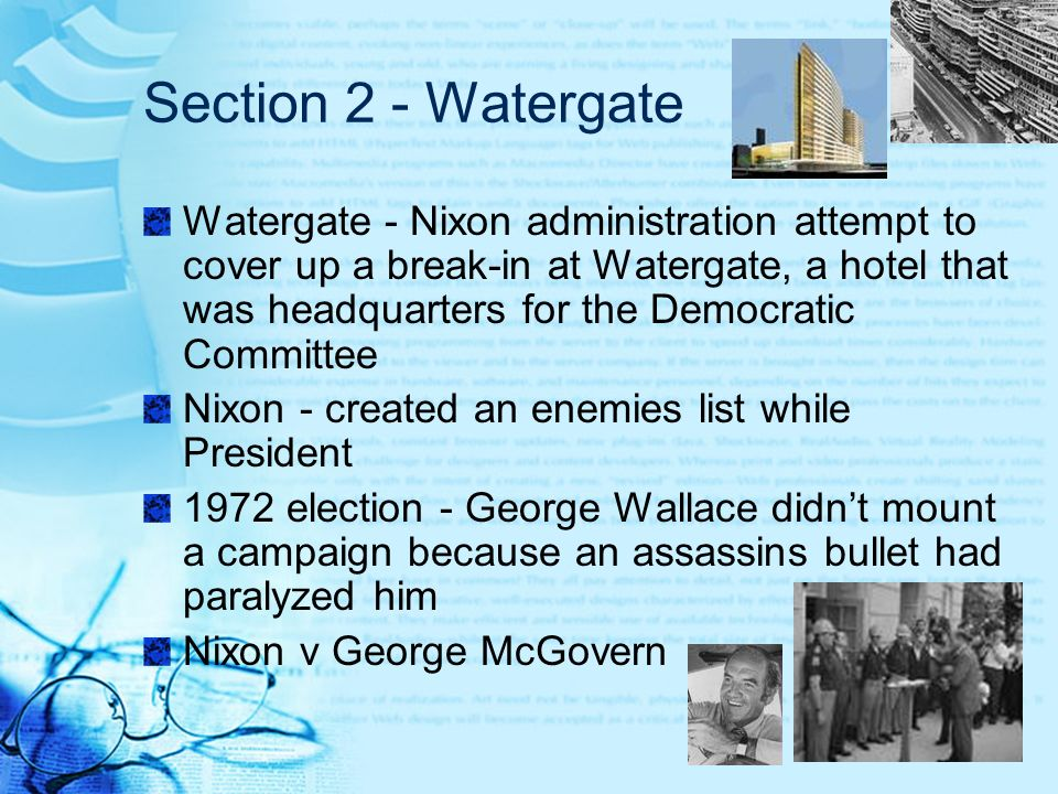 Section 2 - Watergate Watergate - Nixon administration attempt to cover up a break-in at Watergate, a hotel that was headquarters for the Democratic C