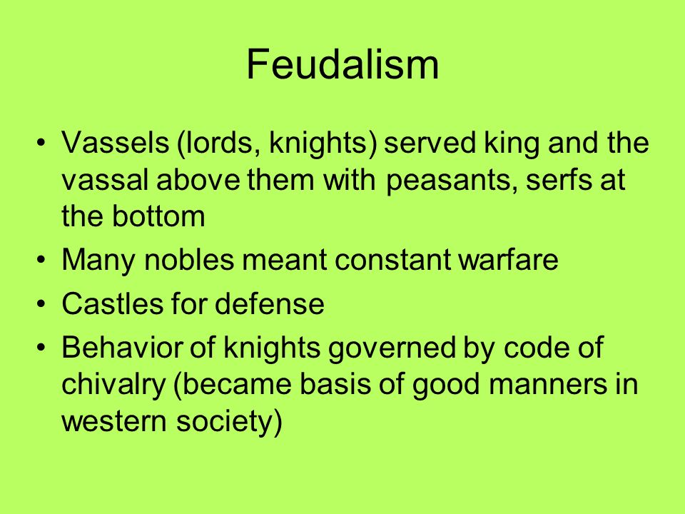 Feudalism Vassels (lords, knights) served king and the vassal above them with peasants, serfs at the bottom Many nobles meant constant warfare Castles for defense Behavior of knights governed by code of chivalry (became basis of good manners in western society)