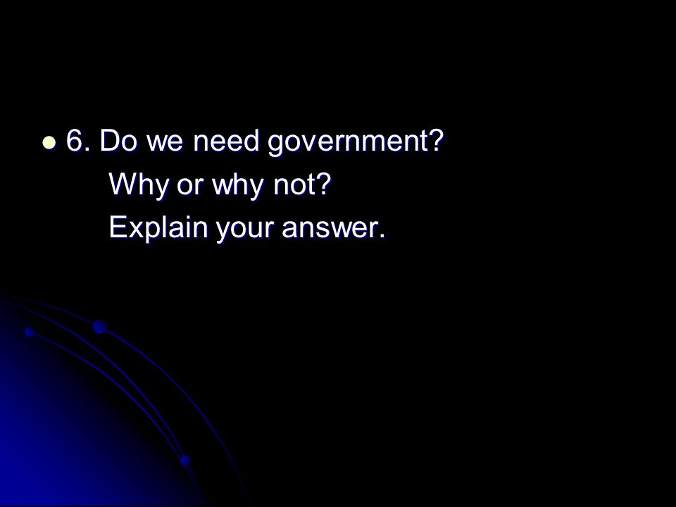 6. Do we need government 6. Do we need government Why or why not Explain your answer.