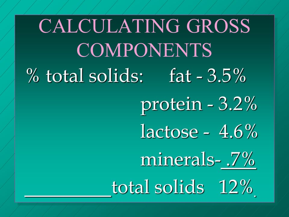 CALCULATING GROSS COMPONENTS % total solids: fat - 3.5% protein - 3.2% lactose - 4.6% minerals-.7% total solids 12%