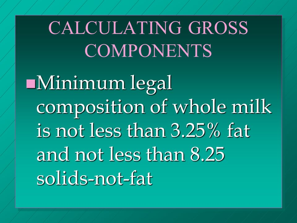 CALCULATING GROSS COMPONENTS n Minimum legal composition of whole milk is not less than 3.25% fat and not less than 8.25 solids-not-fat