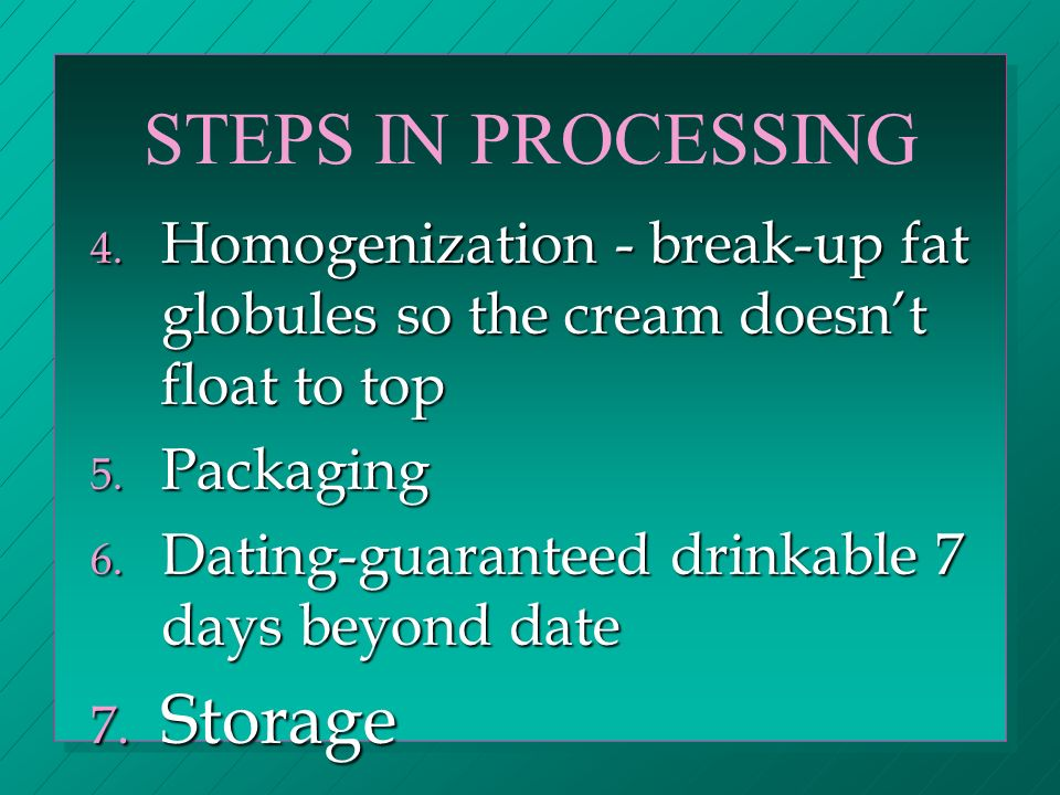 STEPS IN PROCESSING 4. Homogenization - break-up fat globules so the cream doesnt float to top 5.