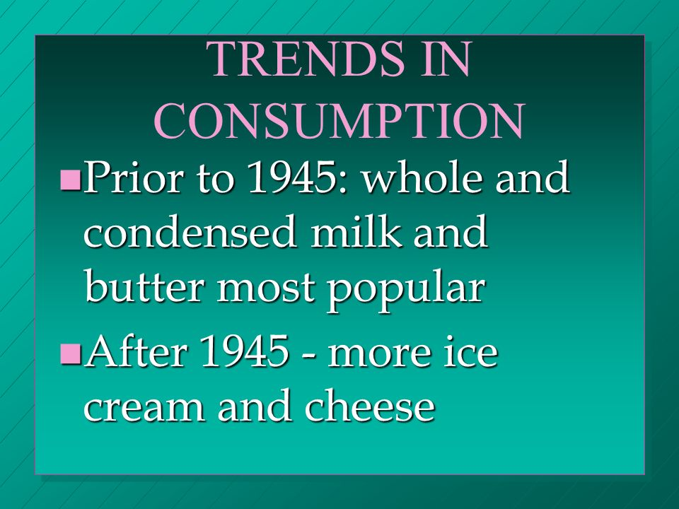 TRENDS IN CONSUMPTION n Prior to 1945: whole and condensed milk and butter most popular n After 1945 - more ice cream and cheese