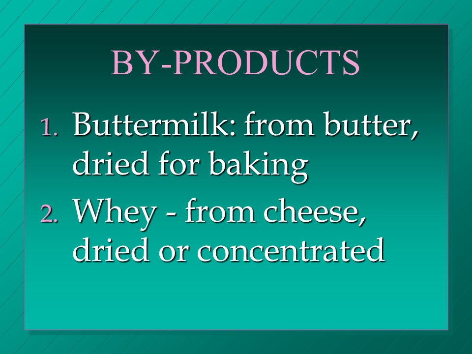 BY-PRODUCTS 1. Buttermilk: from butter, dried for baking 2.