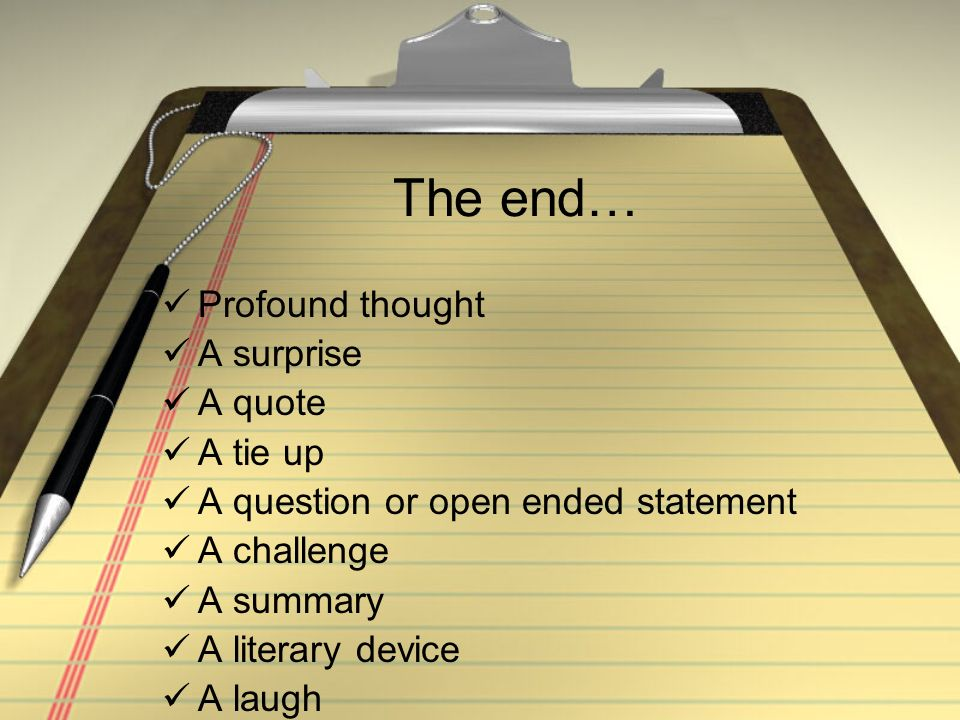 The end… Profound thought A surprise A quote A tie up A question or open ended statement A challenge A summary A literary device A laugh