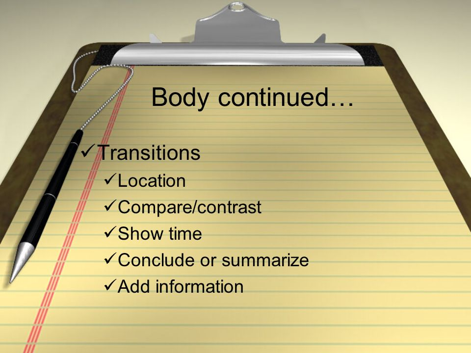 Body continued… Transitions Location Compare/contrast Show time Conclude or summarize Add information