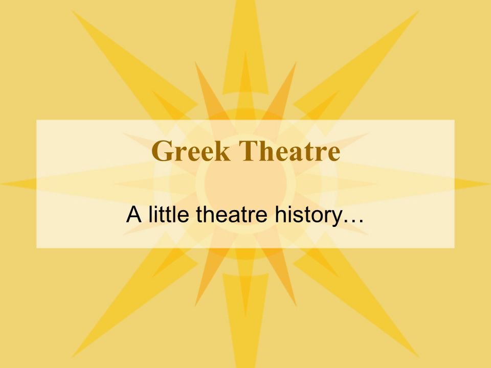 Greek Theatre A little theatre history…