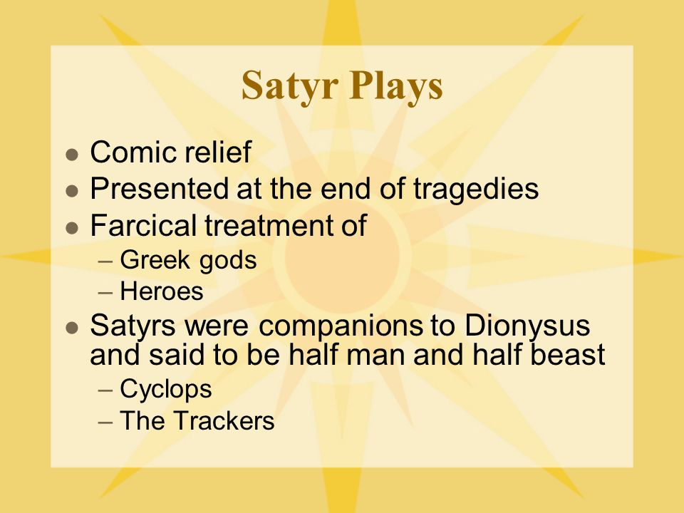 Satyr Plays Comic relief Presented at the end of tragedies Farcical treatment of –Greek gods –Heroes Satyrs were companions to Dionysus and said to be