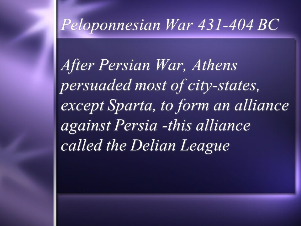 Peloponnesian War 431-404 BC After Persian War, Athens persuaded most of city-states, except Sparta, to form an alliance against Persia -this alliance