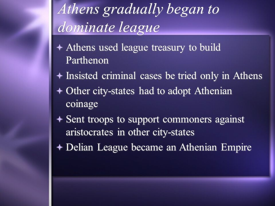 Athens gradually began to dominate league Athens used league treasury to build Parthenon Insisted criminal cases be tried only in Athens Other city-st