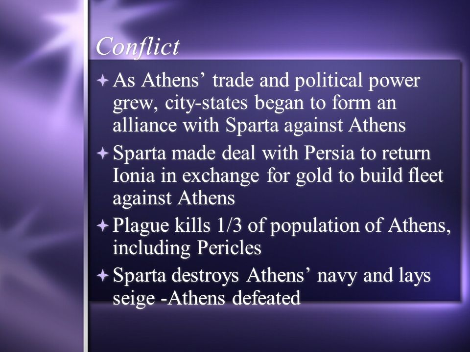 Conflict As Athens trade and political power grew, city-states began to form an alliance with Sparta against Athens Sparta made deal with Persia to re