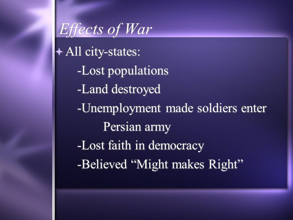 Effects of War All city-states: -Lost populations -Land destroyed -Unemployment made soldiers enter Persian army -Lost faith in democracy -Believed Mi