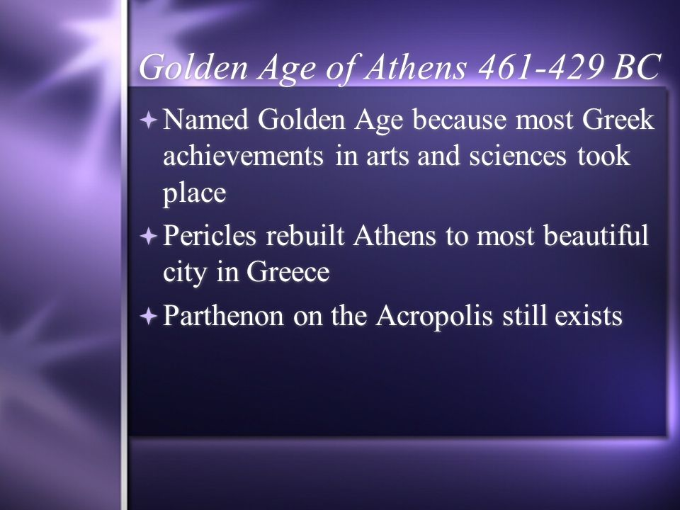 Golden Age of Athens 461-429 BC Named Golden Age because most Greek achievements in arts and sciences took place Pericles rebuilt Athens to most beaut