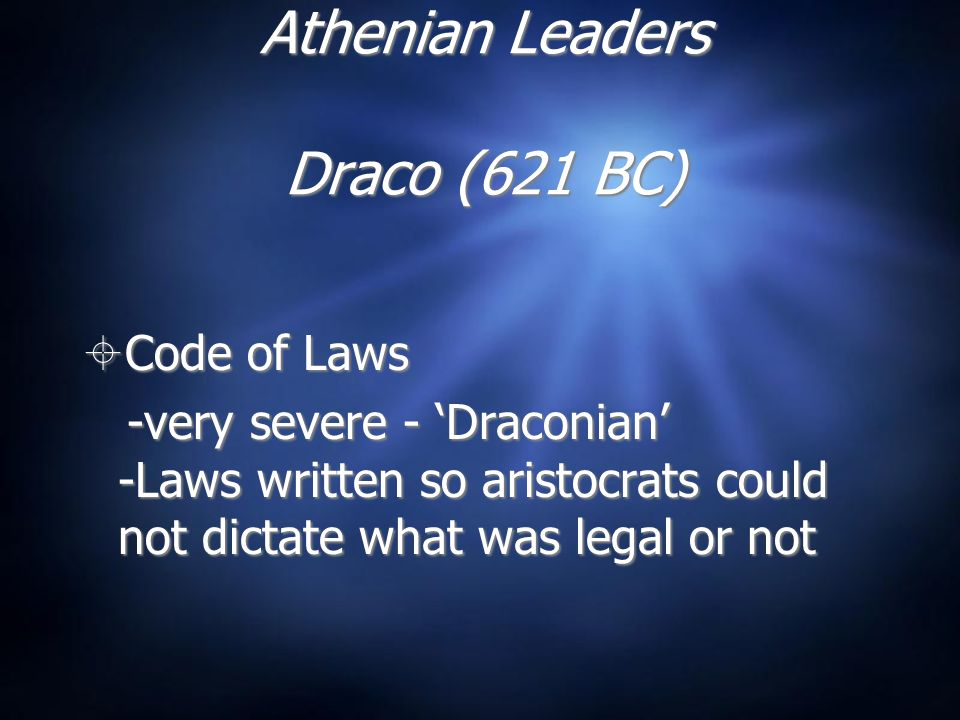 Athenian Leaders Draco (621 BC) Code of Laws -very severe - Draconian -Laws written so aristocrats could not dictate what was legal or not Code of Laws -very severe - Draconian -Laws written so aristocrats could not dictate what was legal or not