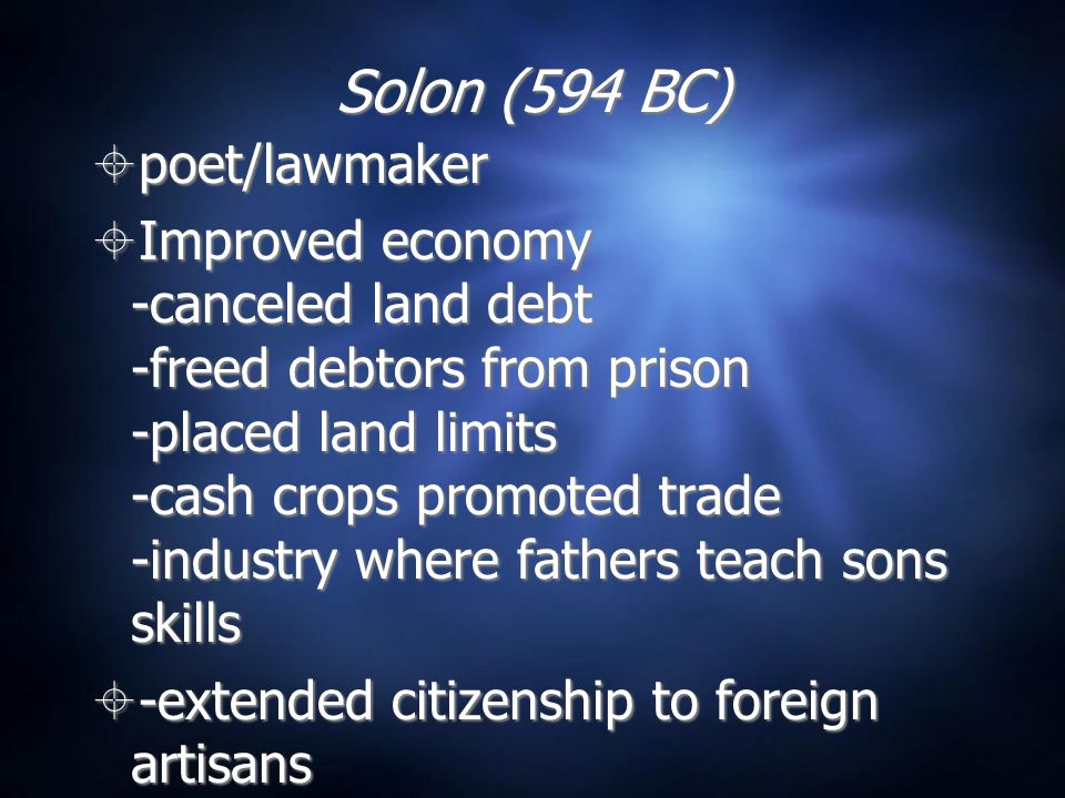 Solon (594 BC) poet/lawmaker Improved economy -canceled land debt -freed debtors from prison -placed land limits -cash crops promoted trade -industry where fathers teach sons skills -extended citizenship to foreign artisans poet/lawmaker Improved economy -canceled land debt -freed debtors from prison -placed land limits -cash crops promoted trade -industry where fathers teach sons skills -extended citizenship to foreign artisans