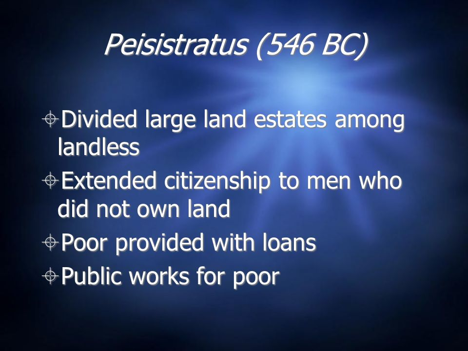 Peisistratus (546 BC) Divided large land estates among landless Extended citizenship to men who did not own land Poor provided with loans Public works for poor Divided large land estates among landless Extended citizenship to men who did not own land Poor provided with loans Public works for poor