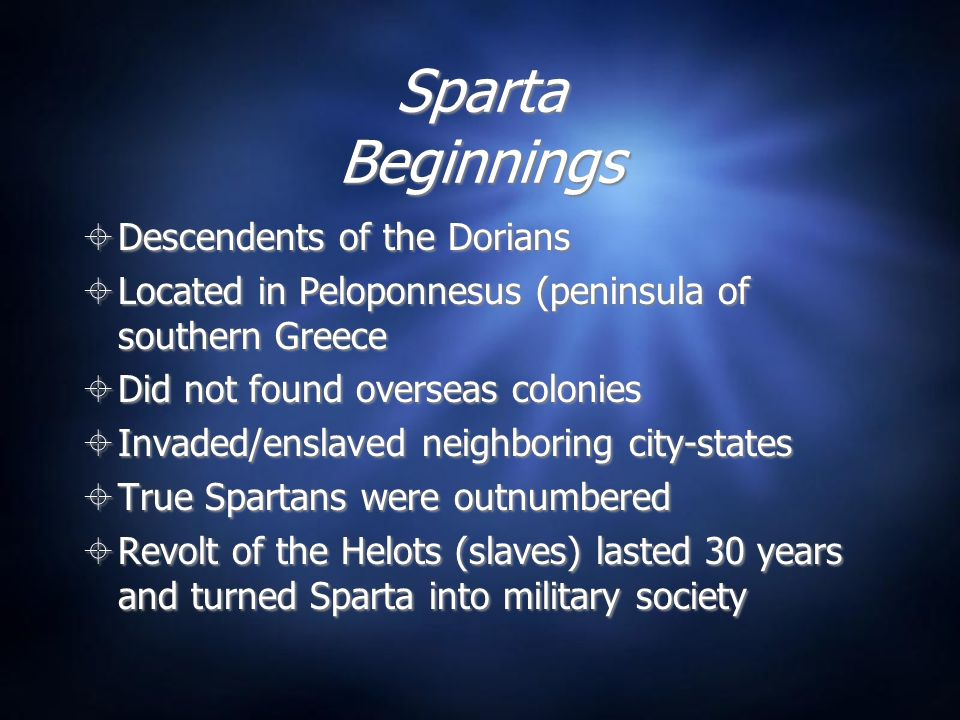 Sparta Beginnings Descendents of the Dorians Located in Peloponnesus (peninsula of southern Greece Did not found overseas colonies Invaded/enslaved neighboring city-states True Spartans were outnumbered Revolt of the Helots (slaves) lasted 30 years and turned Sparta into military society Descendents of the Dorians Located in Peloponnesus (peninsula of southern Greece Did not found overseas colonies Invaded/enslaved neighboring city-states True Spartans were outnumbered Revolt of the Helots (slaves) lasted 30 years and turned Sparta into military society