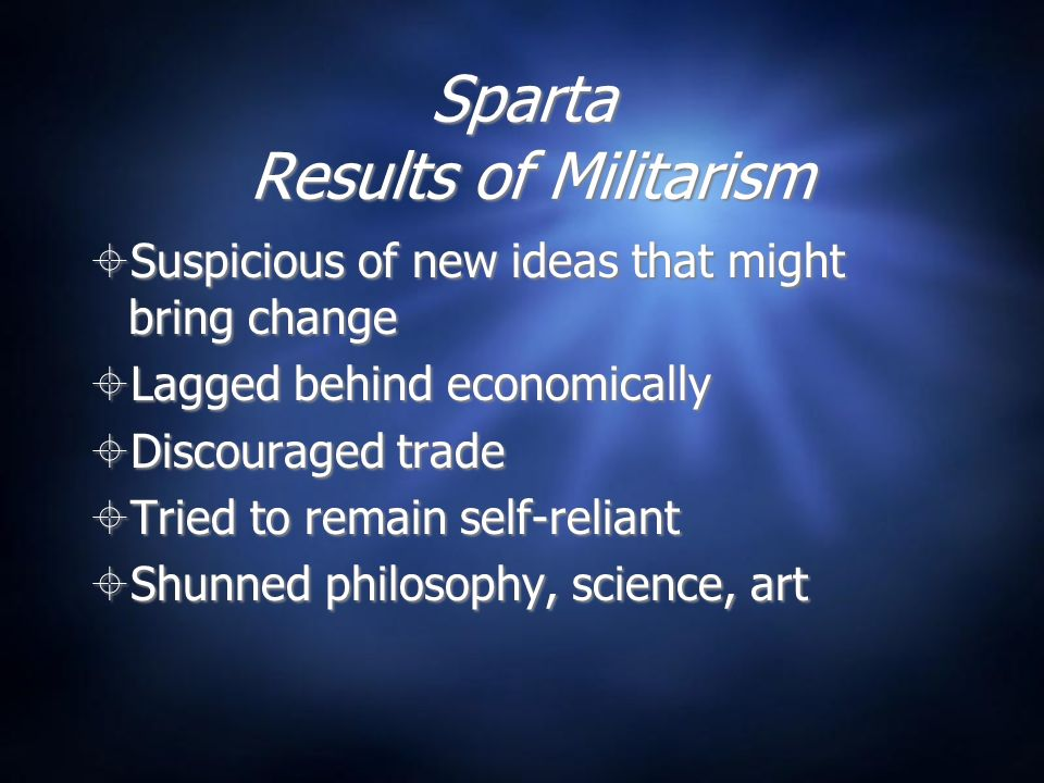 Sparta Results of Militarism Suspicious of new ideas that might bring change Lagged behind economically Discouraged trade Tried to remain self-reliant Shunned philosophy, science, art Suspicious of new ideas that might bring change Lagged behind economically Discouraged trade Tried to remain self-reliant Shunned philosophy, science, art