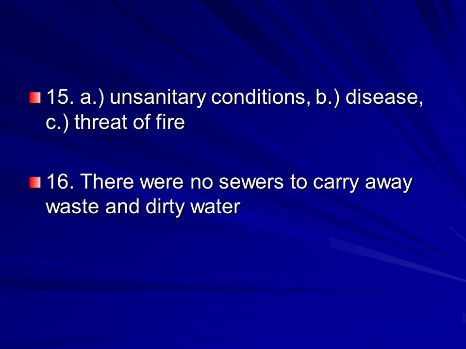 15. a.) unsanitary conditions, b.) disease, c.) threat of fire 16. There were no sewers to carry away waste and dirty water