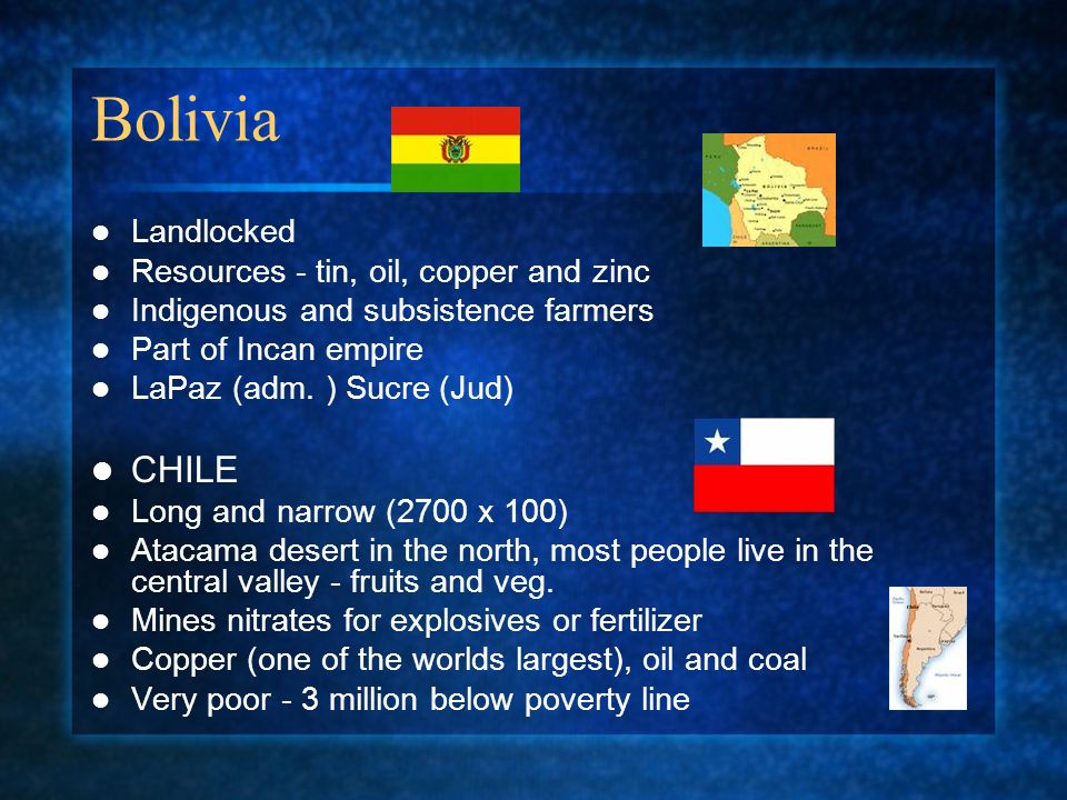Bolivia Landlocked Resources - tin, oil, copper and zinc Indigenous and subsistence farmers Part of Incan empire LaPaz (adm. ) Sucre (Jud) CHILE Long