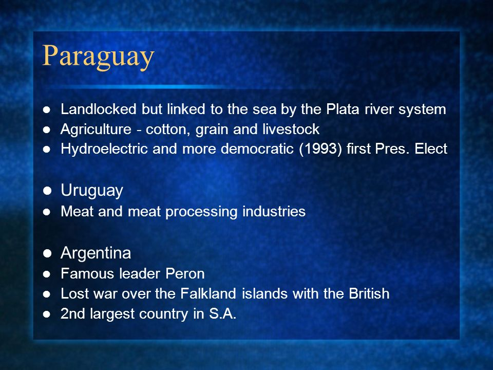 Paraguay Landlocked but linked to the sea by the Plata river system Agriculture - cotton, grain and livestock Hydroelectric and more democratic (1993) first Pres.