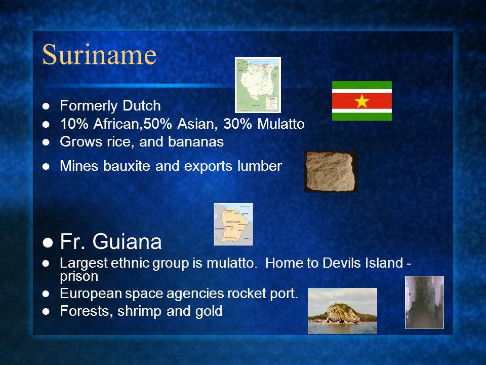 Suriname Formerly Dutch 10% African,50% Asian, 30% Mulatto Grows rice, and bananas Mines bauxite and exports lumber Fr.