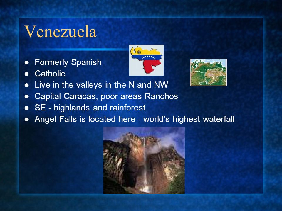 Venezuela Formerly Spanish Catholic Live in the valleys in the N and NW Capital Caracas, poor areas Ranchos SE - highlands and rainforest Angel Falls is located here - worlds highest waterfall