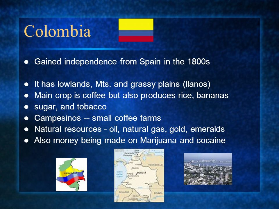 Colombia Gained independence from Spain in the 1800s It has lowlands, Mts. and grassy plains (llanos) Main crop is coffee but also produces rice, bana